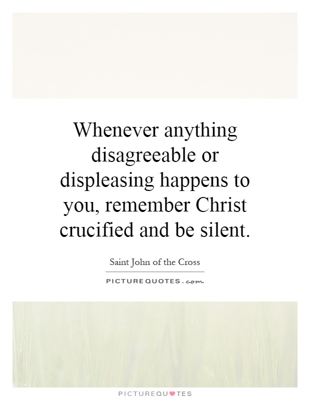 Whenever anything disagreeable or displeasing happens to you, remember Christ crucified and be silent Picture Quote #1