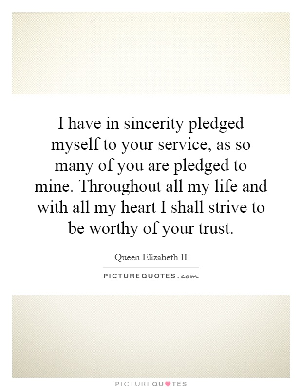I have in sincerity pledged myself to your service, as so many of you are pledged to mine. Throughout all my life and with all my heart I shall strive to be worthy of your trust Picture Quote #1