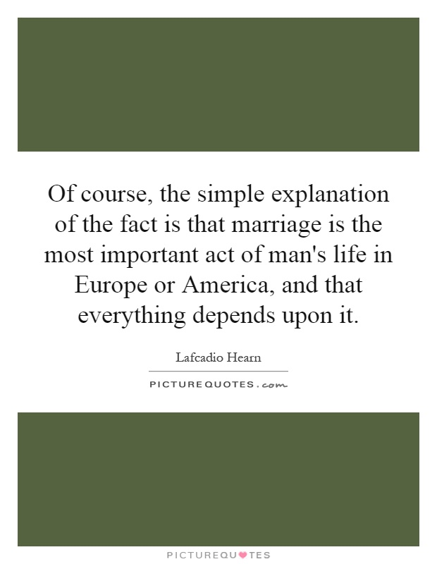 Of course, the simple explanation of the fact is that marriage is the most important act of man's life in Europe or America, and that everything depends upon it Picture Quote #1