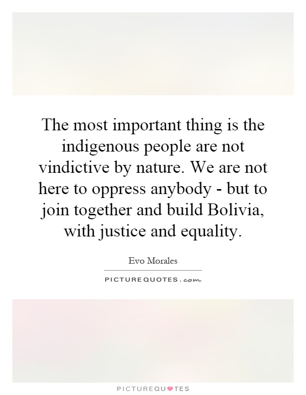 The most important thing is the indigenous people are not vindictive by nature. We are not here to oppress anybody - but to join together and build Bolivia, with justice and equality Picture Quote #1