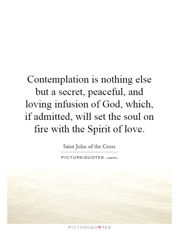 Contemplation is nothing else but a secret, peaceful, and loving infusion of God, which, if admitted, will set the soul on fire with the Spirit of love Picture Quote #1