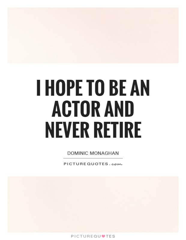 I hope to be an actor and never retire Picture Quote #1