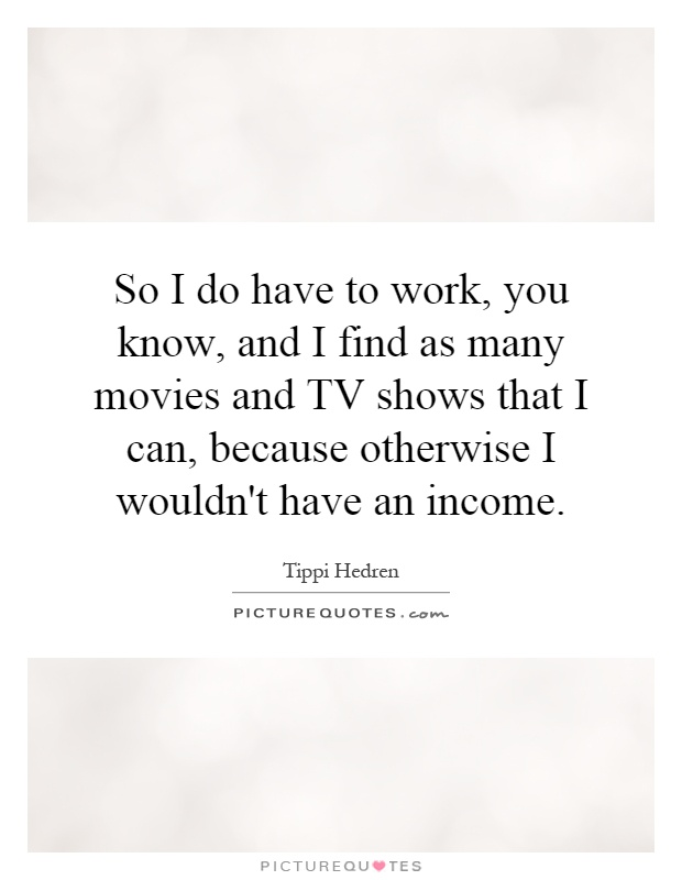 So I do have to work, you know, and I find as many movies and TV shows that I can, because otherwise I wouldn't have an income Picture Quote #1