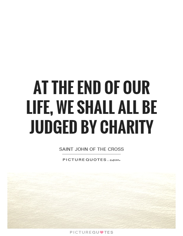 At the end of our life, we shall all be judged by charity Picture Quote #1