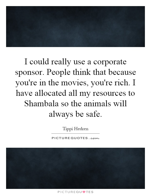 I could really use a corporate sponsor. People think that because you're in the movies, you're rich. I have allocated all my resources to Shambala so the animals will always be safe Picture Quote #1