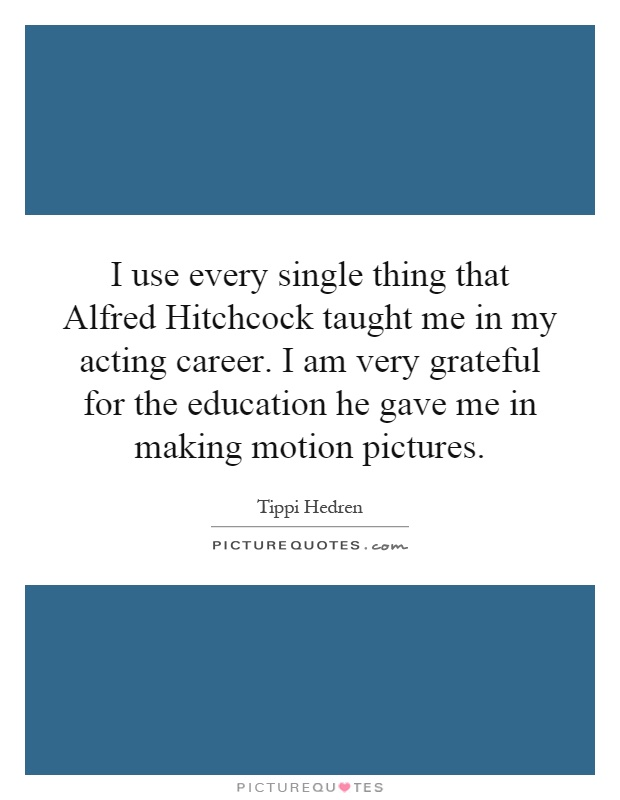 I use every single thing that Alfred Hitchcock taught me in my acting career. I am very grateful for the education he gave me in making motion pictures Picture Quote #1
