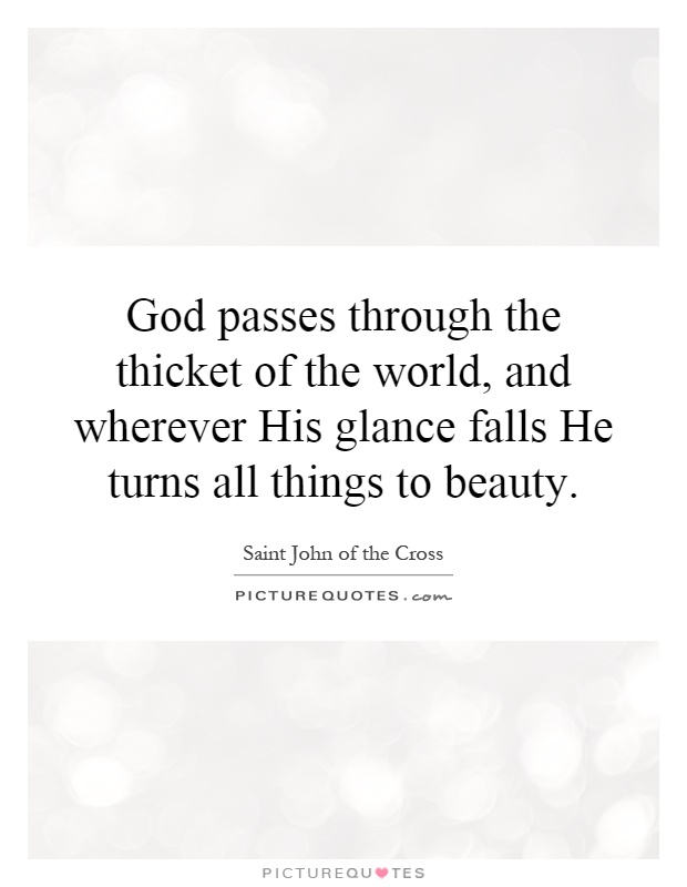 God passes through the thicket of the world, and wherever His glance falls He turns all things to beauty Picture Quote #1