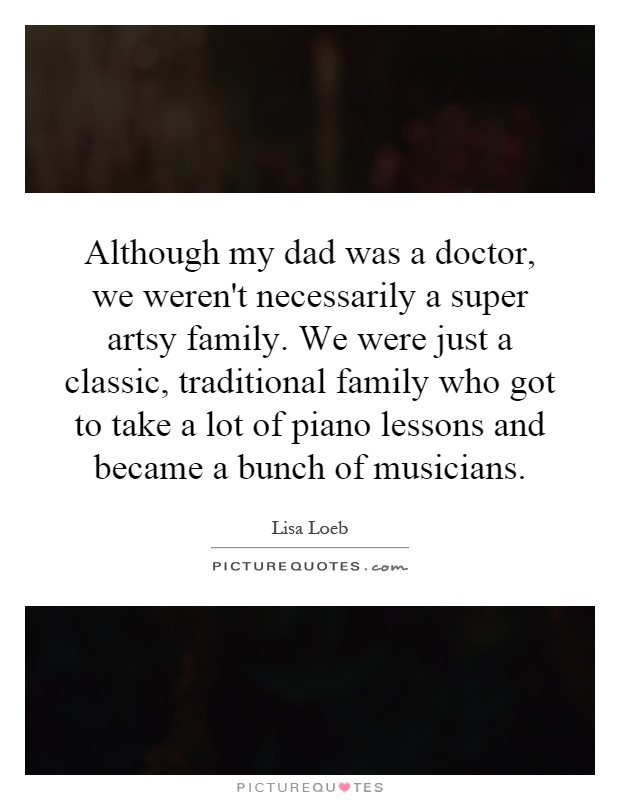 Although my dad was a doctor, we weren't necessarily a super artsy family. We were just a classic, traditional family who got to take a lot of piano lessons and became a bunch of musicians Picture Quote #1