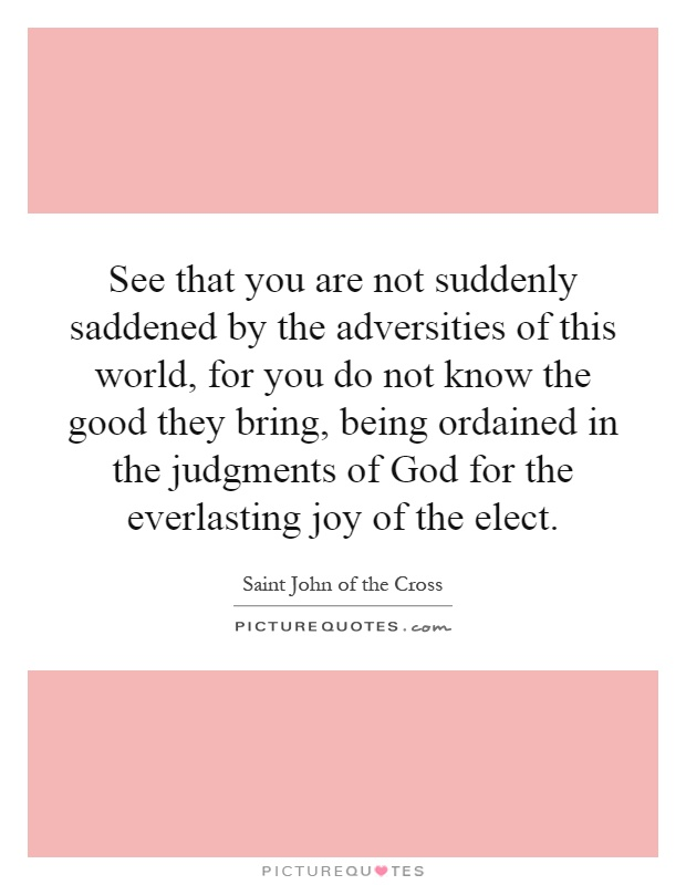See that you are not suddenly saddened by the adversities of this world, for you do not know the good they bring, being ordained in the judgments of God for the everlasting joy of the elect Picture Quote #1