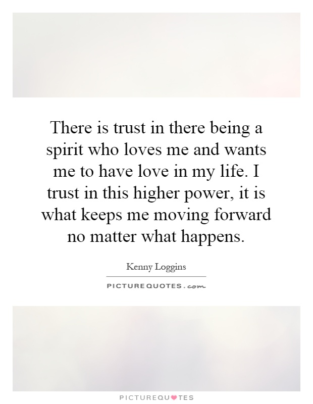 There is trust in there being a spirit who loves me and wants me to have love in my life. I trust in this higher power, it is what keeps me moving forward no matter what happens Picture Quote #1