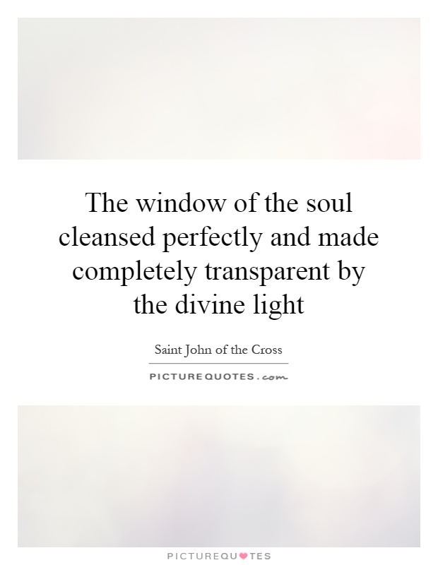 The window of the soul cleansed perfectly and made completely transparent by the divine light Picture Quote #1