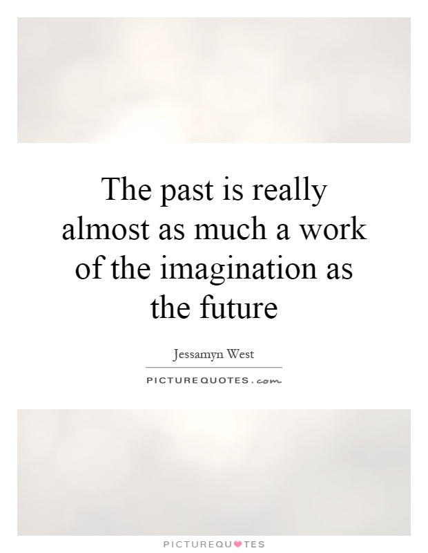 The past is really almost as much a work of the imagination as the future Picture Quote #1