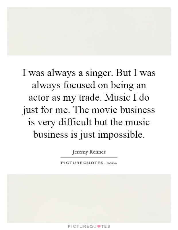 I was always a singer. But I was always focused on being an actor as my trade. Music I do just for me. The movie business is very difficult but the music business is just impossible Picture Quote #1