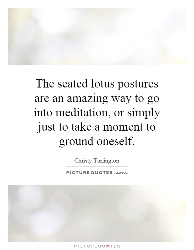 The seated lotus postures are an amazing way to go into meditation, or simply just to take a moment to ground oneself Picture Quote #1