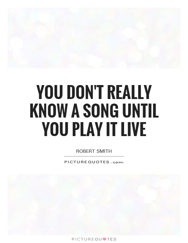 You don't really know a song until you play it live Picture Quote #1
