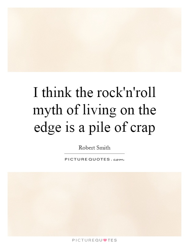 I think the rock'n'roll myth of living on the edge is a pile of crap Picture Quote #1