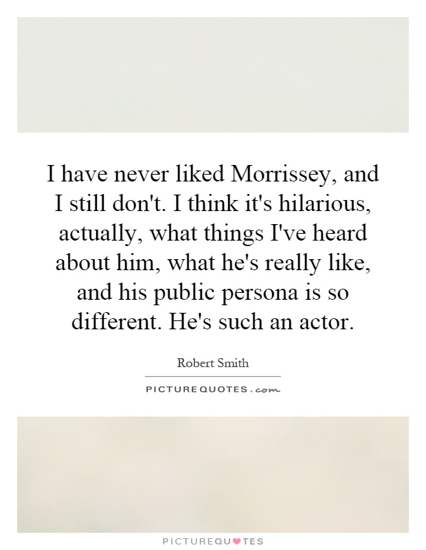 I have never liked Morrissey, and I still don't. I think it's hilarious, actually, what things I've heard about him, what he's really like, and his public persona is so different. He's such an actor Picture Quote #1