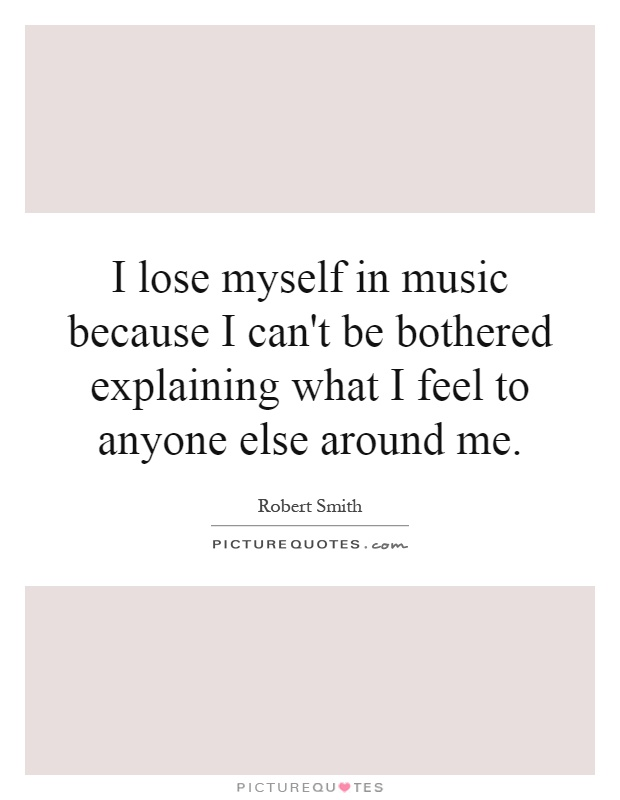 I lose myself in music because I can't be bothered explaining what I feel to anyone else around me Picture Quote #1