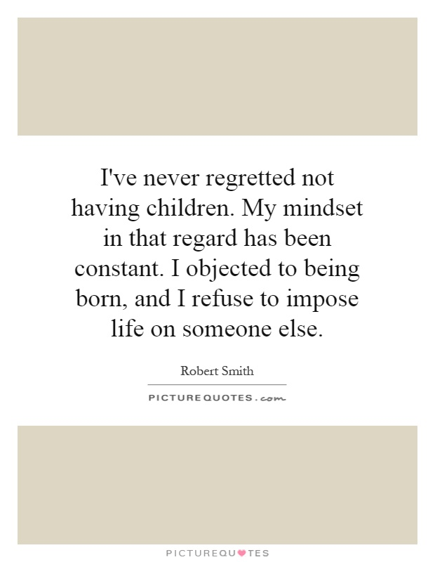 I've never regretted not having children. My mindset in that regard has been constant. I objected to being born, and I refuse to impose life on someone else Picture Quote #1