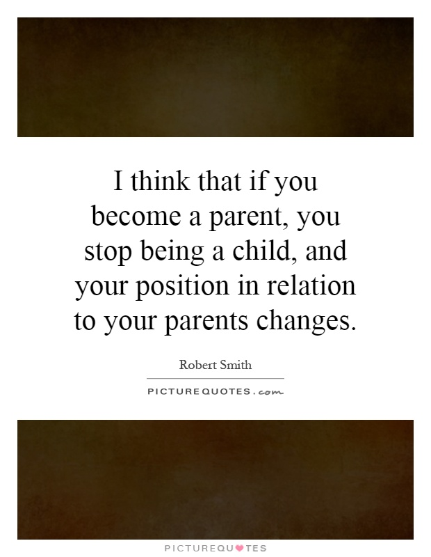 I think that if you become a parent, you stop being a child, and your position in relation to your parents changes Picture Quote #1