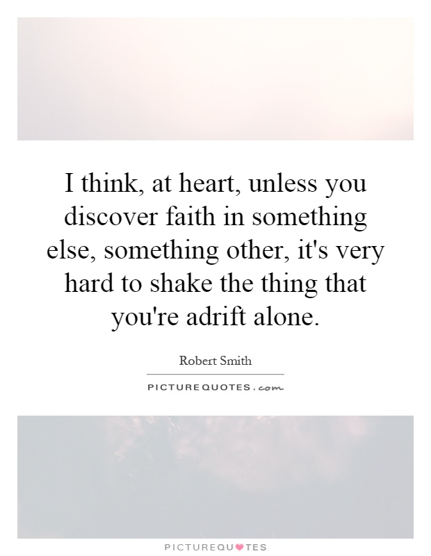 I think, at heart, unless you discover faith in something else, something other, it's very hard to shake the thing that you're adrift alone Picture Quote #1
