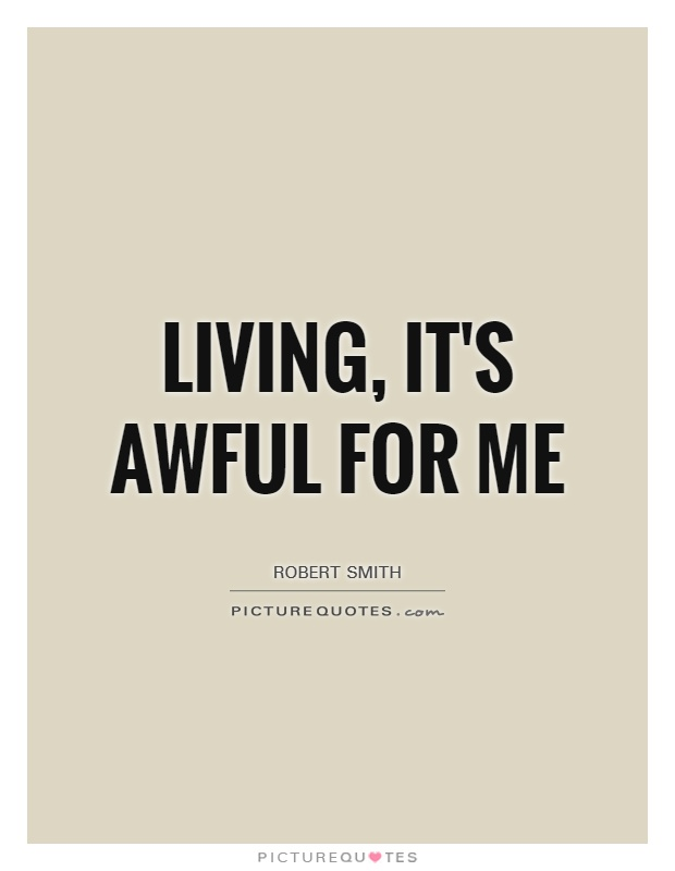 Living, it's awful for me Picture Quote #1