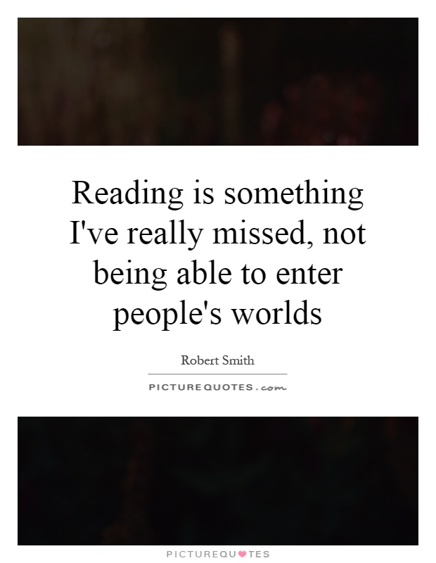 Reading is something I've really missed, not being able to enter people's worlds Picture Quote #1