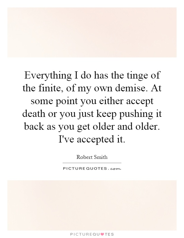 Everything I do has the tinge of the finite, of my own demise. At some point you either accept death or you just keep pushing it back as you get older and older. I've accepted it Picture Quote #1