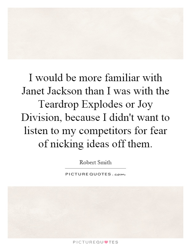 I would be more familiar with Janet Jackson than I was with the Teardrop Explodes or Joy Division, because I didn't want to listen to my competitors for fear of nicking ideas off them Picture Quote #1