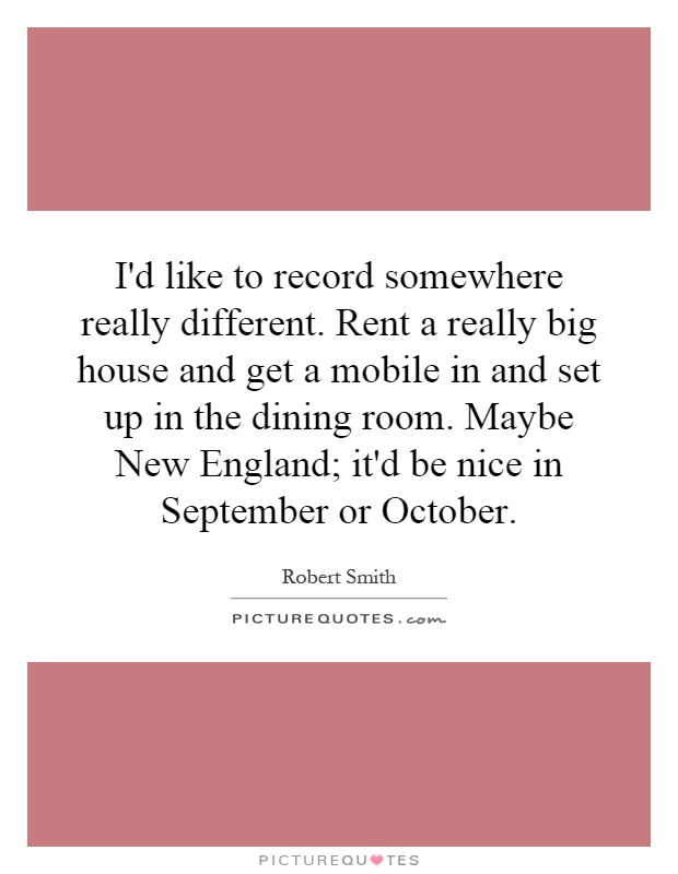 I'd like to record somewhere really different. Rent a really big house and get a mobile in and set up in the dining room. Maybe New England; it'd be nice in September or October Picture Quote #1