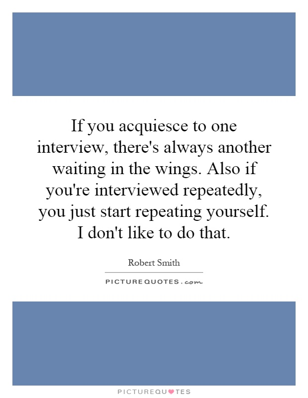 If you acquiesce to one interview, there's always another waiting in the wings. Also if you're interviewed repeatedly, you just start repeating yourself. I don't like to do that Picture Quote #1