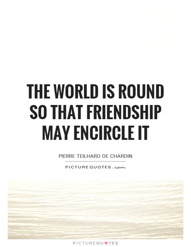 The world is round so that friendship may encircle it Picture Quote #1