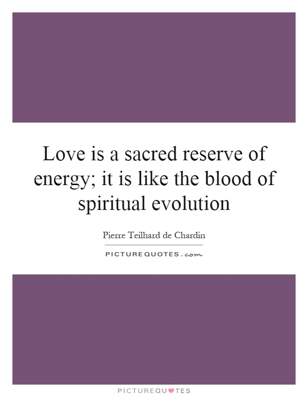 Love is a sacred reserve of energy; it is like the blood of spiritual evolution Picture Quote #1