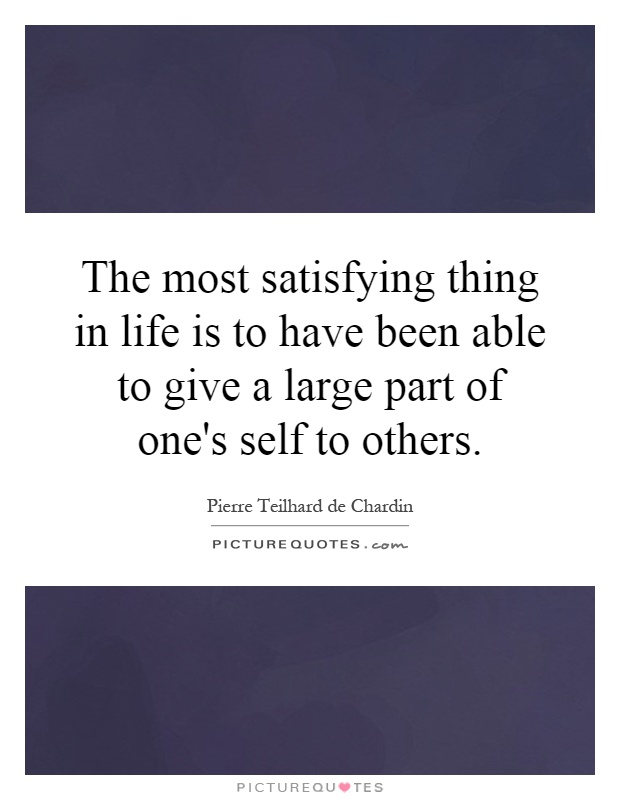 The most satisfying thing in life is to have been able to give a large part of one's self to others Picture Quote #1