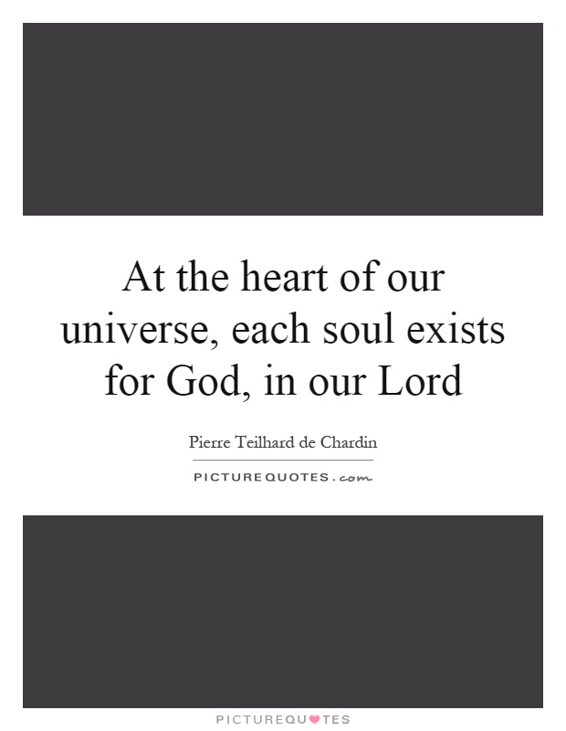 At the heart of our universe, each soul exists for God, in our Lord Picture Quote #1