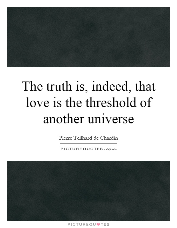 The truth is, indeed, that love is the threshold of another universe Picture Quote #1