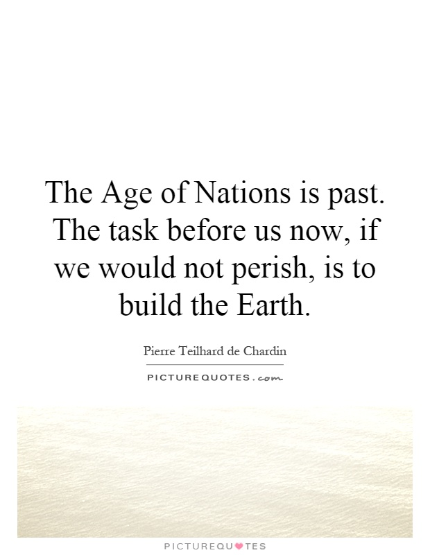 The Age of Nations is past. The task before us now, if we would not perish, is to build the Earth Picture Quote #1