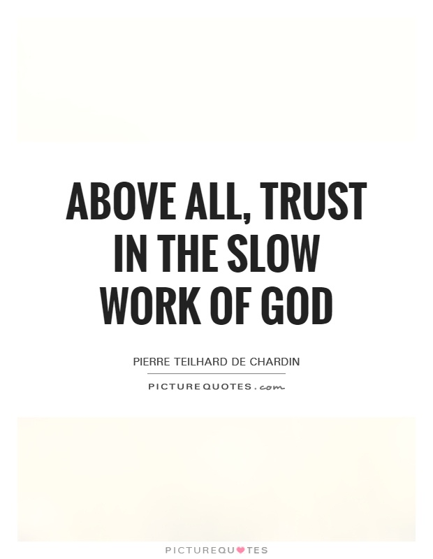 Above all, trust in the slow work of God Picture Quote #1