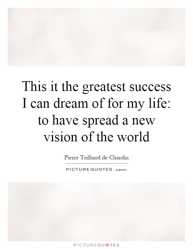 This it the greatest success I can dream of for my life: to have spread a new vision of the world Picture Quote #1