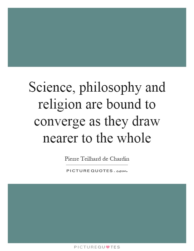 Science, philosophy and religion are bound to converge as they draw nearer to the whole Picture Quote #1