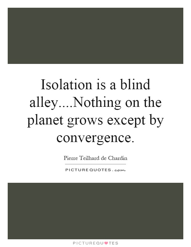 Isolation is a blind alley....Nothing on the planet grows except by convergence Picture Quote #1