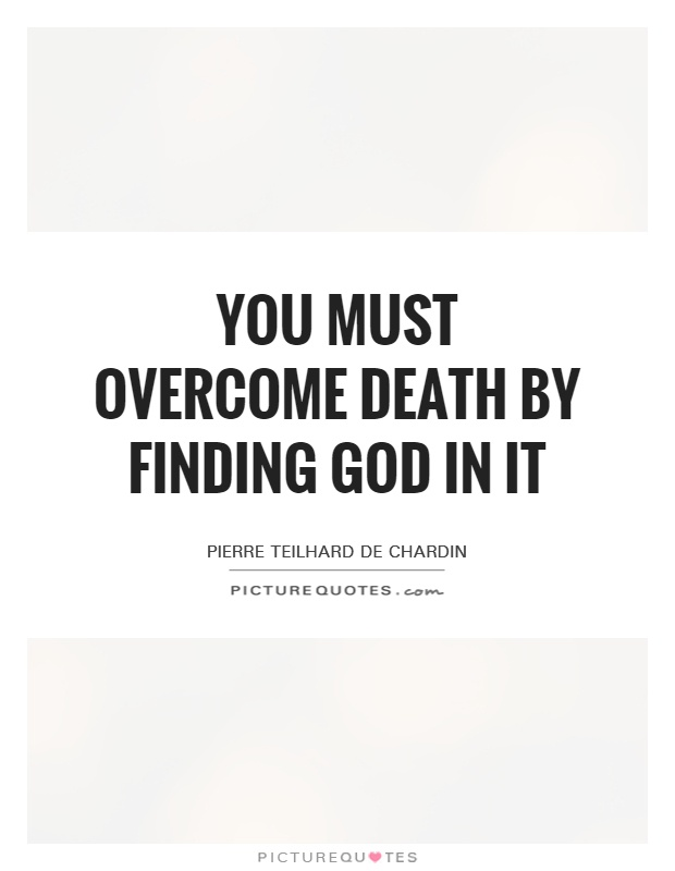 You must overcome death by finding God in it Picture Quote #1