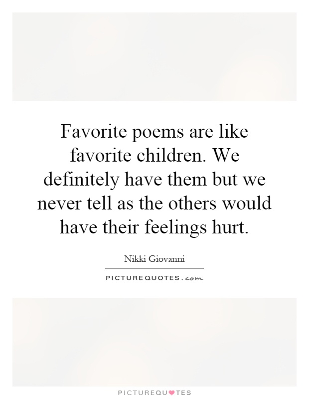 Favorite poems are like favorite children. We definitely have them but we never tell as the others would have their feelings hurt Picture Quote #1