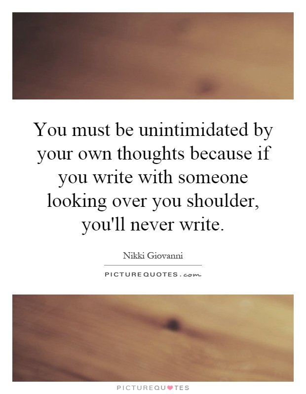 You must be unintimidated by your own thoughts because if you write with someone looking over you shoulder, you'll never write Picture Quote #1