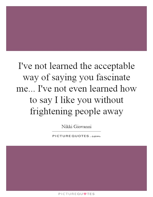 I've not learned the acceptable way of saying you fascinate me... I've not even learned how to say I like you without frightening people away Picture Quote #1