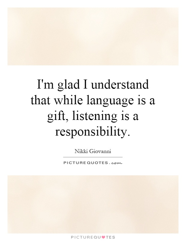 I'm glad I understand that while language is a gift, listening is a responsibility Picture Quote #1