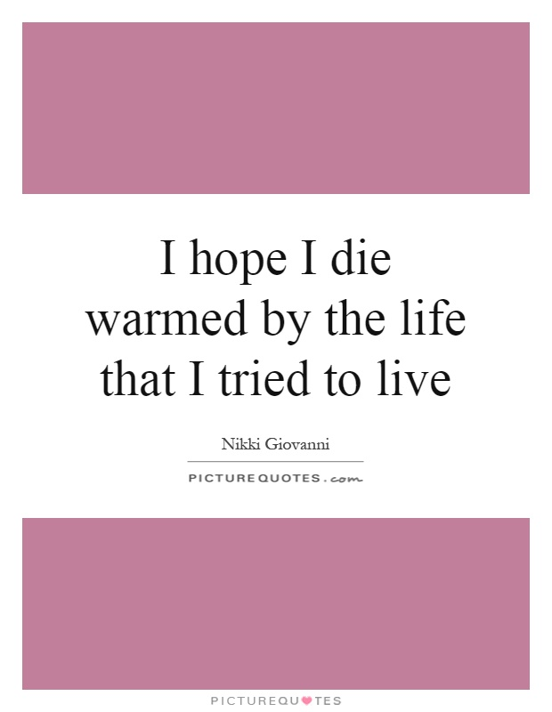 I hope I die warmed by the life that I tried to live Picture Quote #1