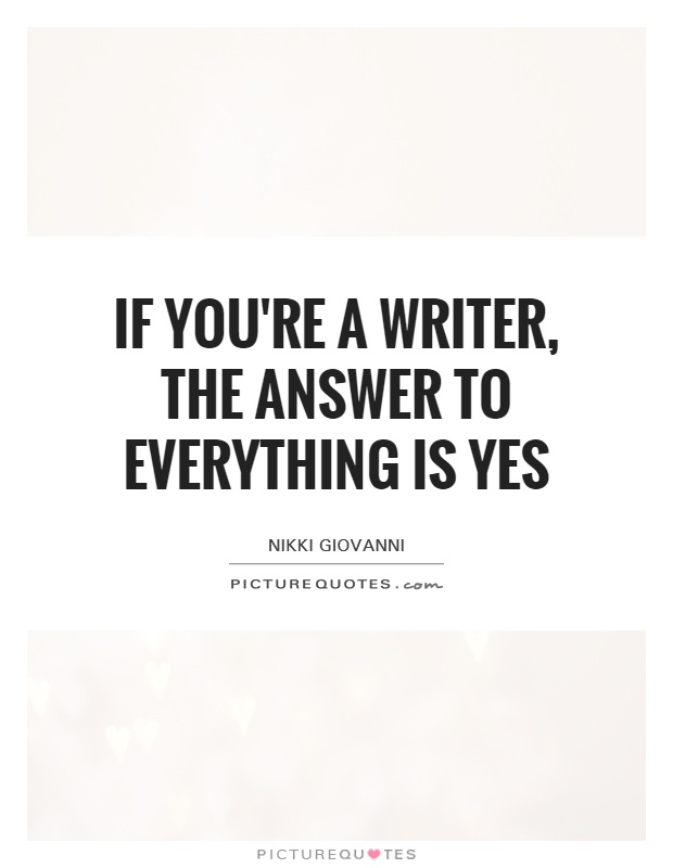 If you're a writer, the answer to everything is yes Picture Quote #1