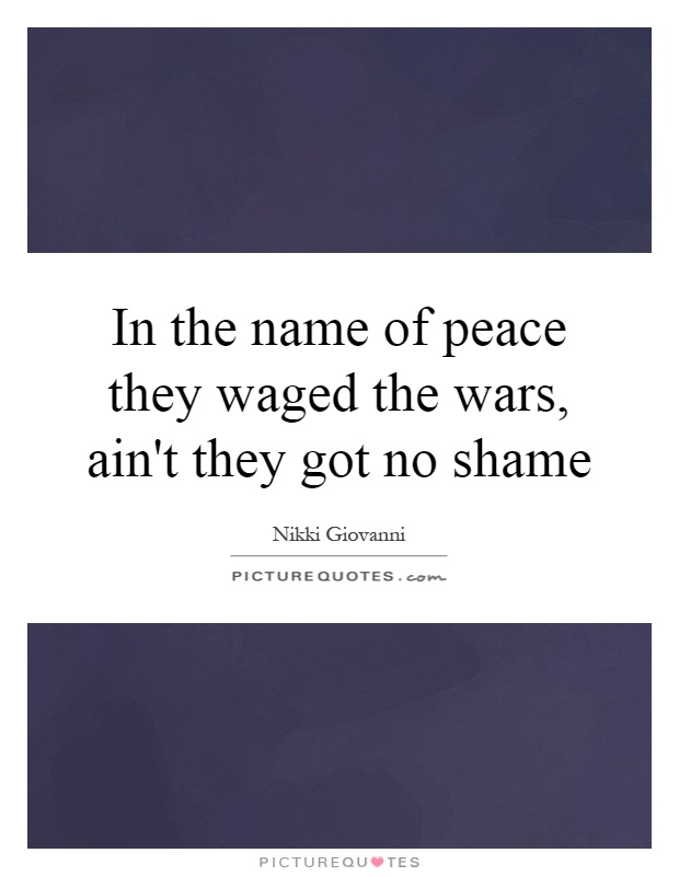In the name of peace they waged the wars, ain't they got no shame Picture Quote #1