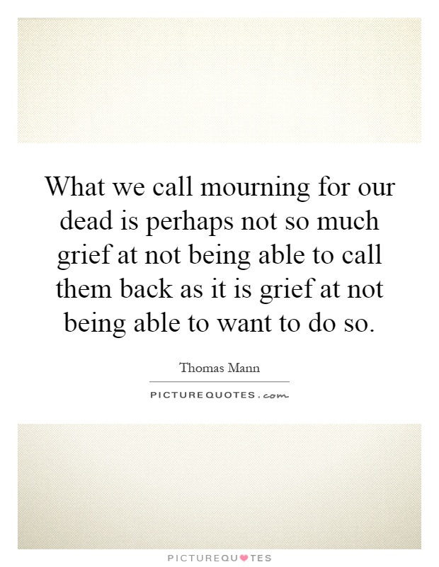 What we call mourning for our dead is perhaps not so much grief at not being able to call them back as it is grief at not being able to want to do so Picture Quote #1